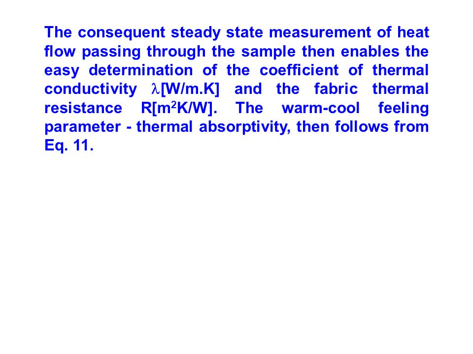 The consequent steady state measurement of heat flow passing through the sample then enables the easy determination of the coefficient of thermal conductivity [W/m.K] and the fabric thermal resistance R[m2K/W].